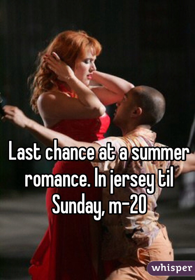 Last chance at a summer romance. In jersey til Sunday, m-20