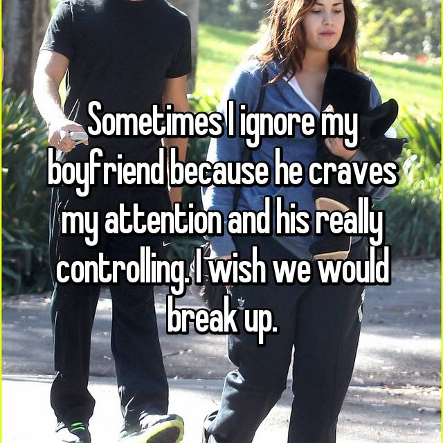 Sometimes I ignore my boyfriend because he craves my attention and his really controlling. I wish we would break up.