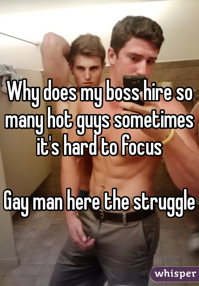 Why does my boss hire so many hot guys sometimes it's hard to focus   Gay man here the struggle