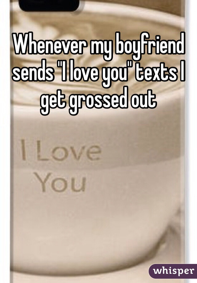 "Whenever my boyfriend sends ""I love you"" texts I get grossed out"