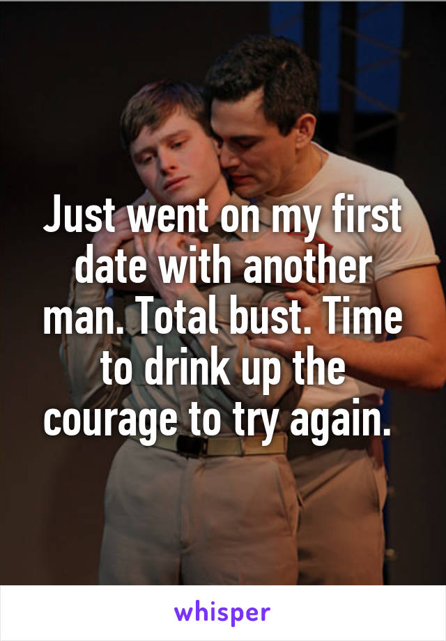 Just went on my first date with another man. Total bust. Time to drink up the courage to try again.
