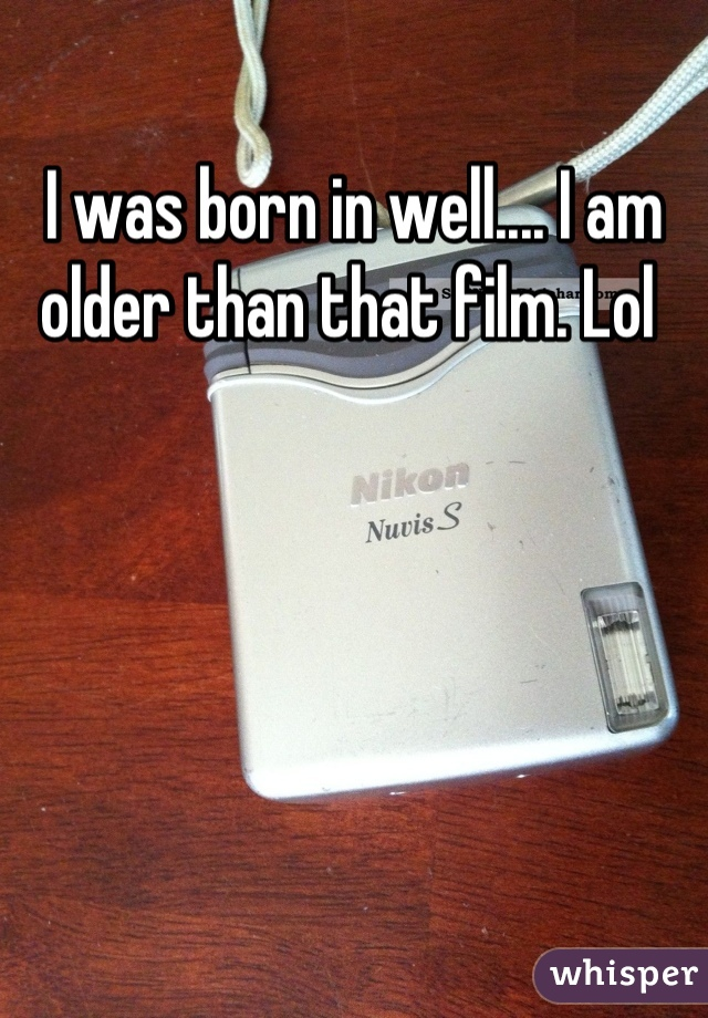 I was born in well.... I am older than that film. Lol