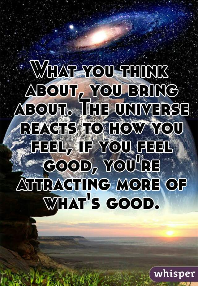 What you think about, you bring about. The universe reacts to how you feel, if you feel good, you're attracting more of what's good.
