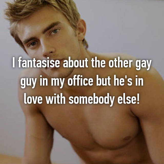 I fantasise about the other gay guy in my office but he's in love with somebody else!