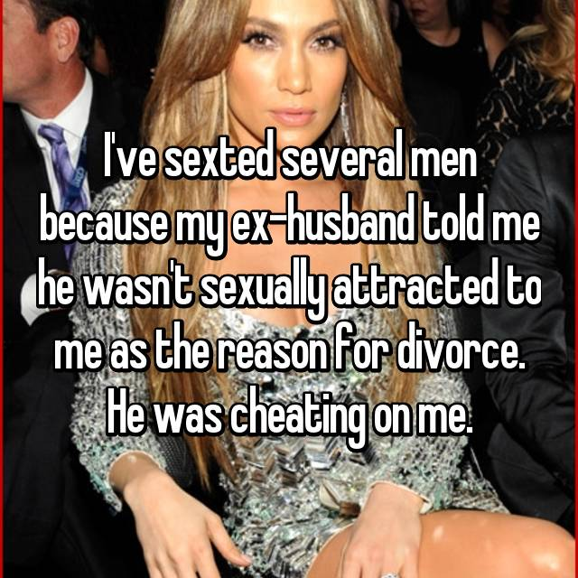 I've sexted several men because my ex-husband told me he wasn't sexually attracted to me as the reason for divorce. He was cheating on me.