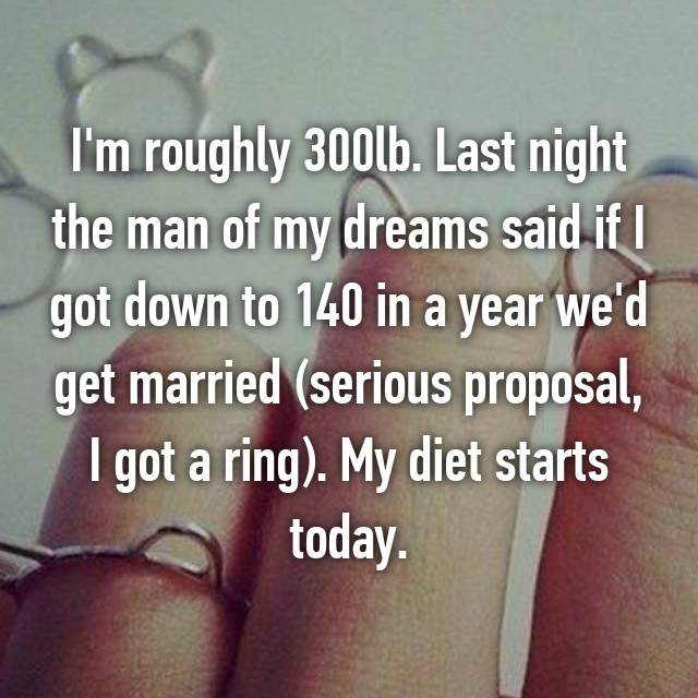 I'm roughly 300lb. Last night the man of my dreams said if I got down to 140 in a year we'd get married (serious proposal, I got a ring). My diet starts today.
