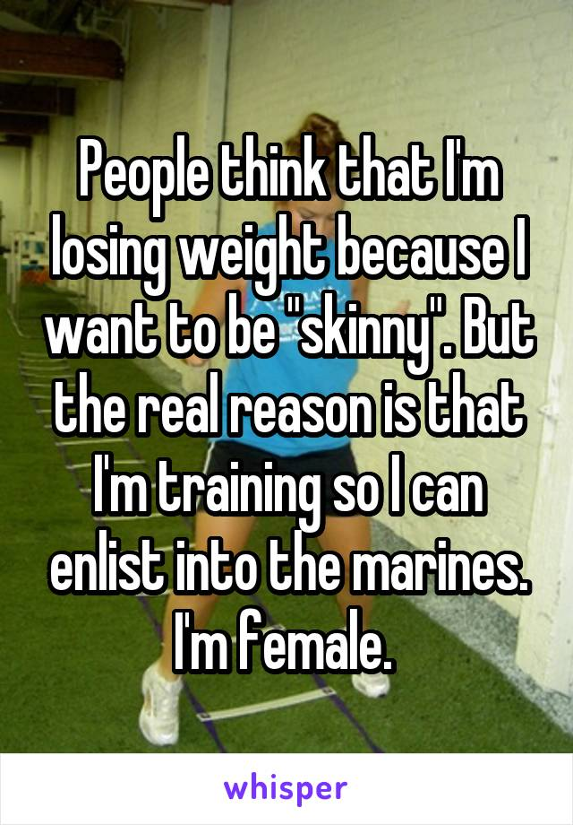 """People think that I'm losing weight because I want to be """"skinny"""". But the real reason is that I'm training so I can enlist into the marines. I'm female."""