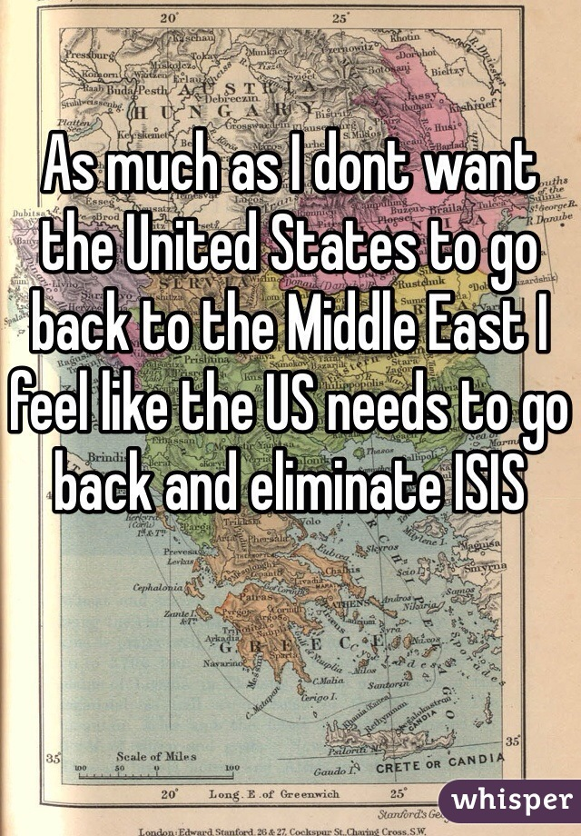 As much as I dont want the United States to go back to the Middle East I feel like the US needs to go back and eliminate ISIS