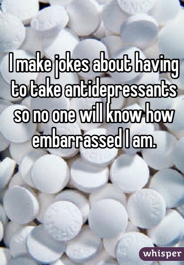 I make jokes about having to take antidepressants so no one will know how embarrassed I am.