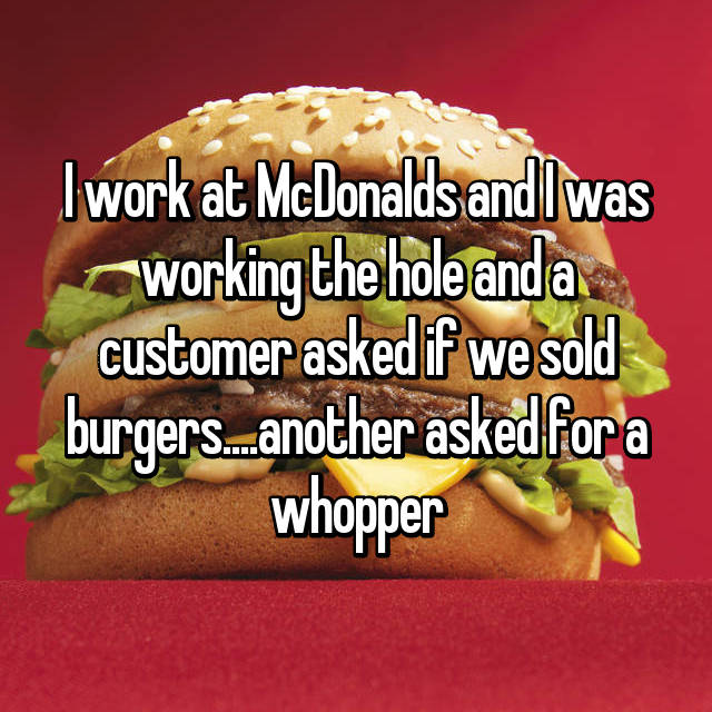 I work at McDonalds and I was working the hole and a customer asked if we sold burgers....another asked for a whopper