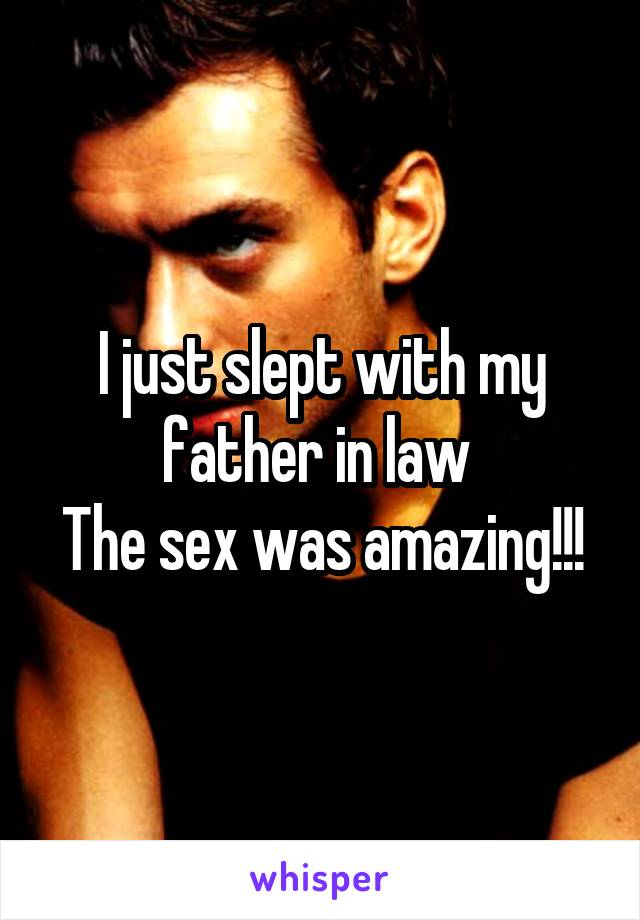 I just slept with my father in law  The sex was amazing!!!