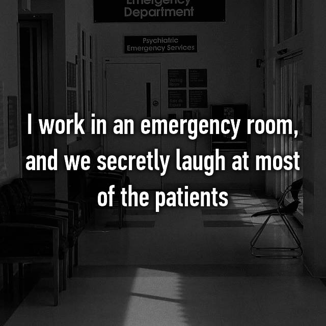 I work in an emergency room, and we secretly laugh at most of the patients