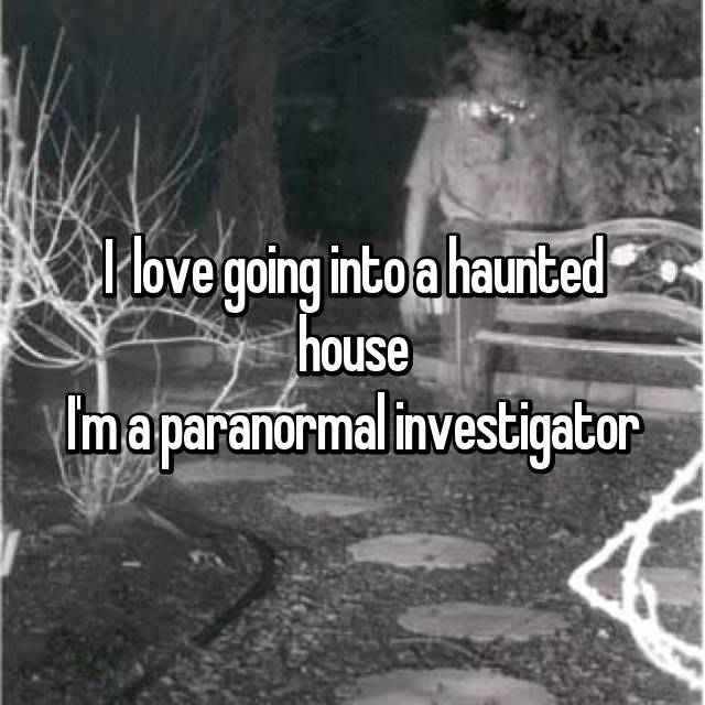 I  love going into a haunted house I'm a paranormal investigator