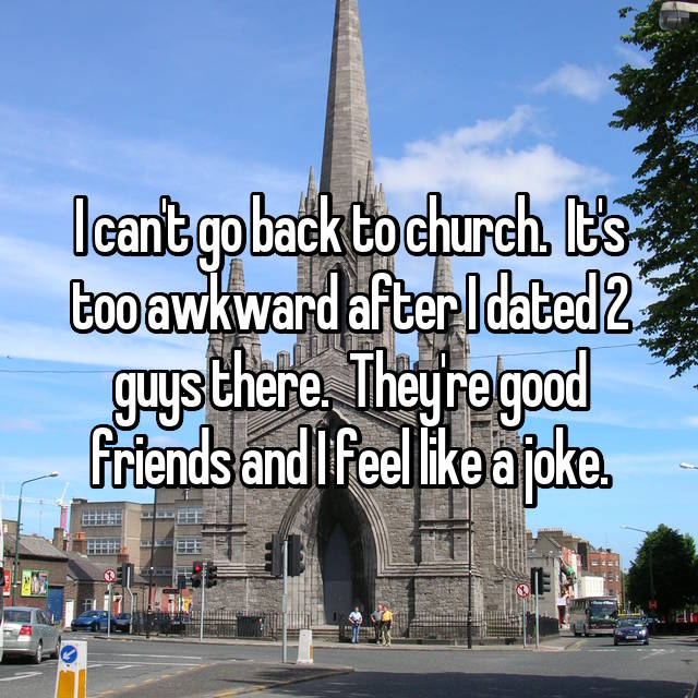 I can't go back to church.  It's too awkward after I dated 2 guys there.  They're good friends and I feel like a joke.