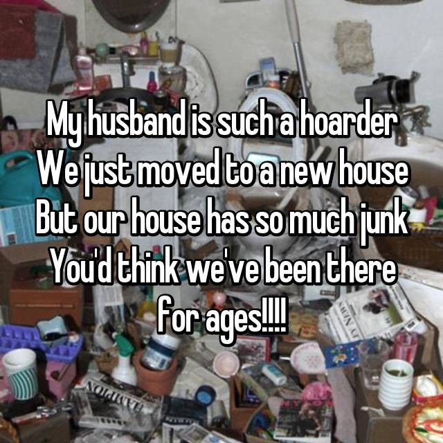 My husband is such a hoarder We just moved to a new house But our house has so much junk You'd think we've been there for ages!!!!