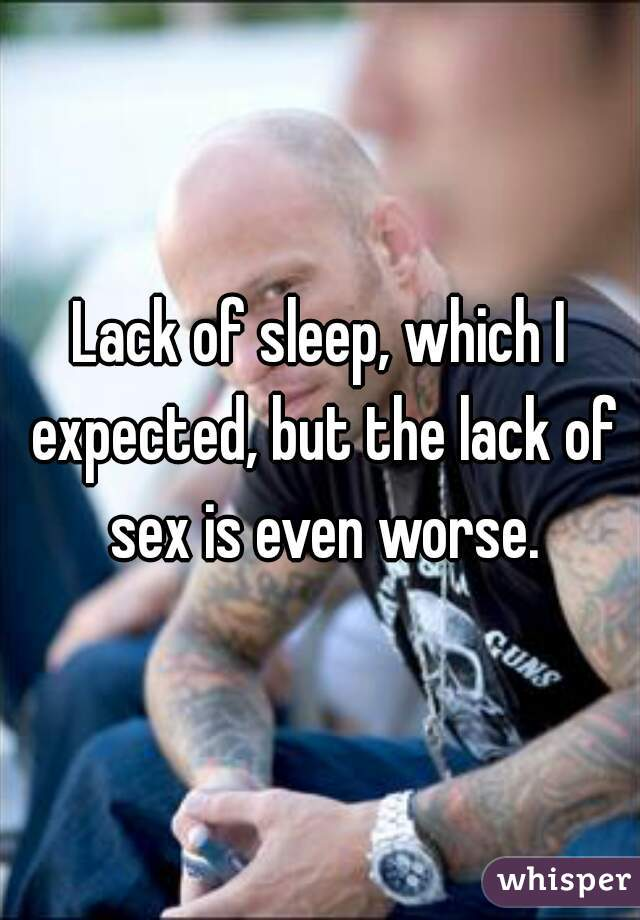 Lack of sleep, which I expected, but the lack of sex is even worse.