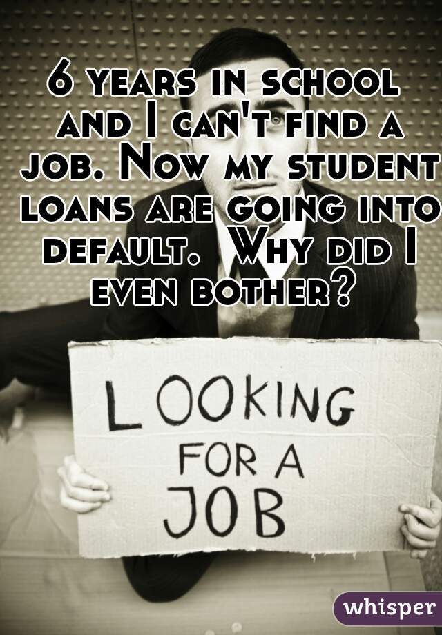 6 years in school and I can't find a job. Now my student loans are going into default.  Why did I even bother?
