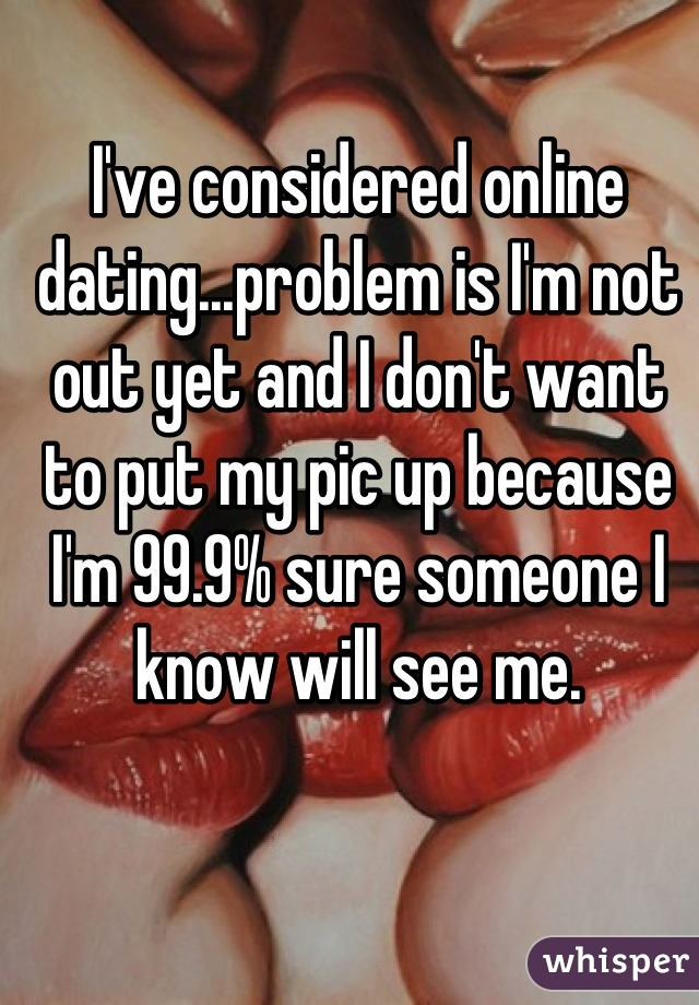 I've considered online dating...problem is I'm not out yet and I don't want to put my pic up because I'm 99.9% sure someone I know will see me.