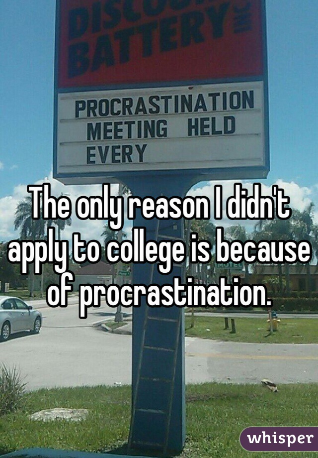 The only reason I didn't apply to college is because of procrastination.