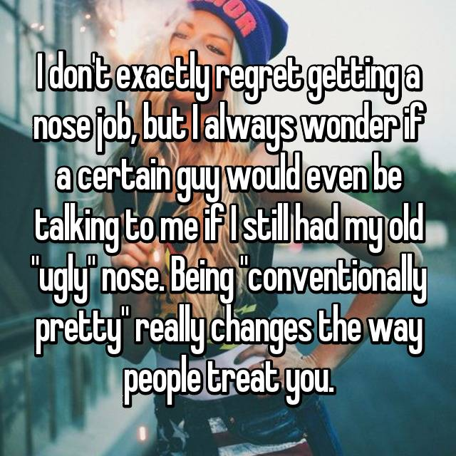 """I don't exactly regret getting a nose job, but I always wonder if a certain guy would even be talking to me if I still had my old """"ugly"""" nose. Being """"conventionally pretty"""" really changes the way people treat you."""