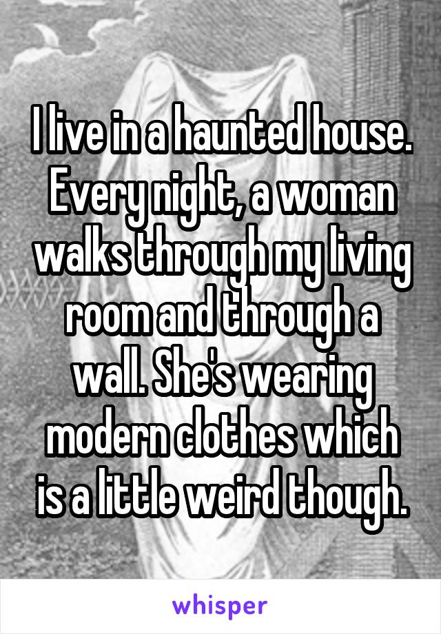 I live in a haunted house. Every night, a woman walks through my living room and through a wall. She's wearing modern clothes which is a little weird though.