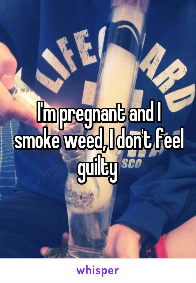 I'm pregnant and I smoke weed, I don't feel guilty
