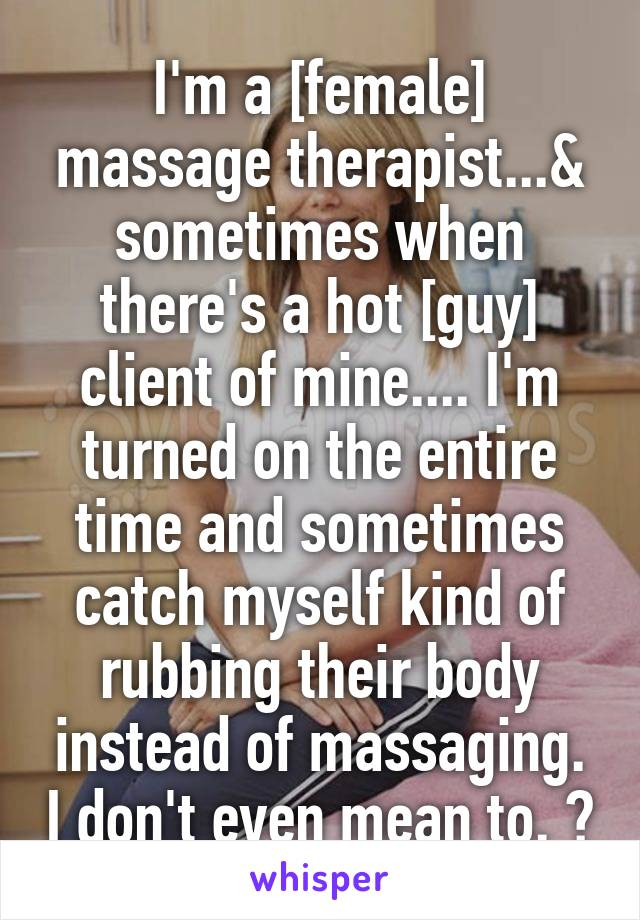 I'm a [female] massage therapist...& sometimes when there's a hot [guy] client of mine.... I'm turned on the entire time and sometimes catch myself kind of rubbing their body instead of massaging. I don't even mean to. 😳