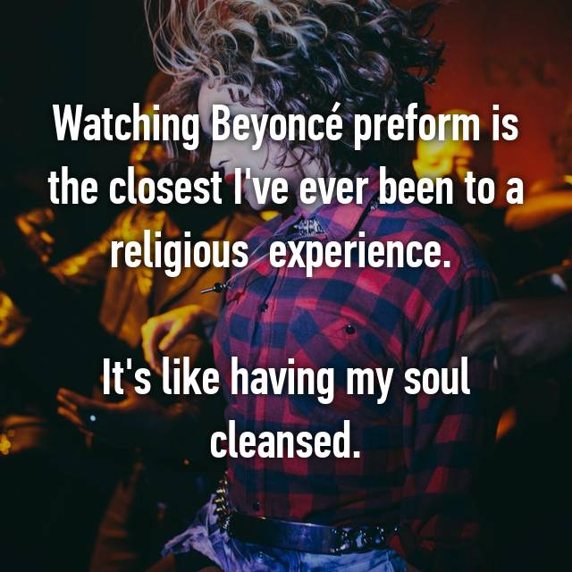 Watching Beyoncé preform is the closest I've ever been to a religious  experience.   It's like having my soul cleansed.