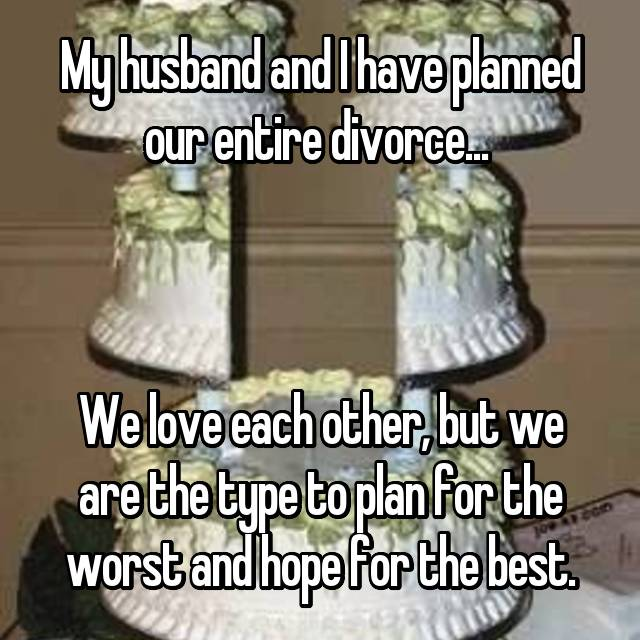 My husband and I have planned our entire divorce...     We love each other, but we are the type to plan for the worst and hope for the best.