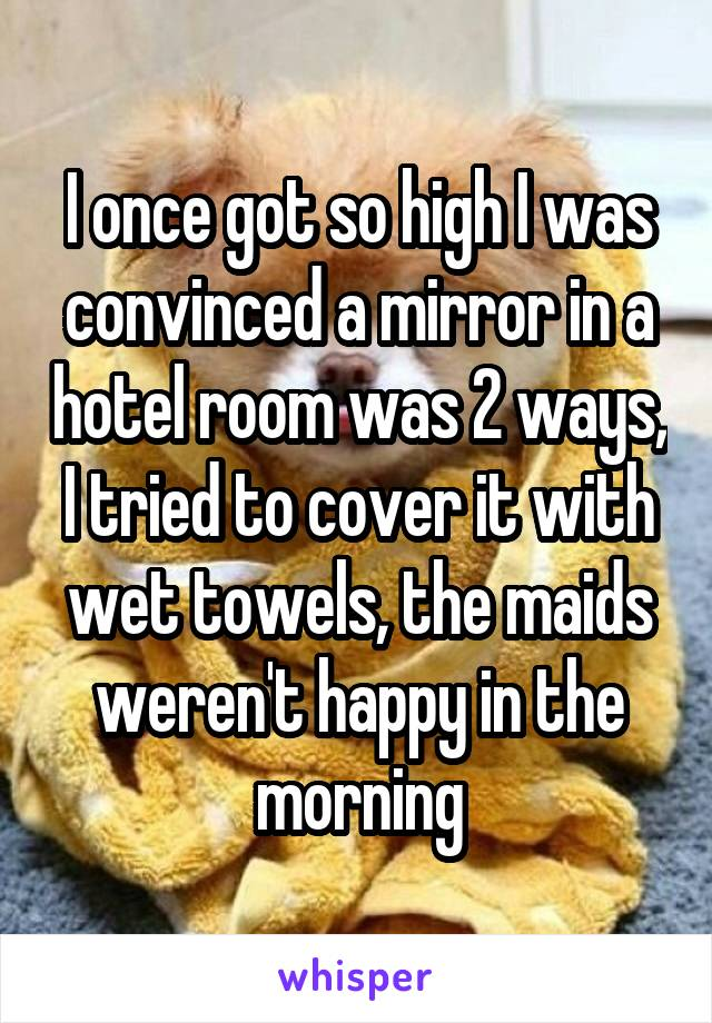 I once got so high I was convinced a mirror in a hotel room was 2 ways, I tried to cover it with wet towels, the maids weren't happy in the morning
