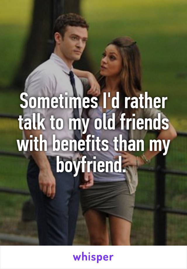 Sometimes I'd rather talk to my old friends with benefits than my boyfriend.