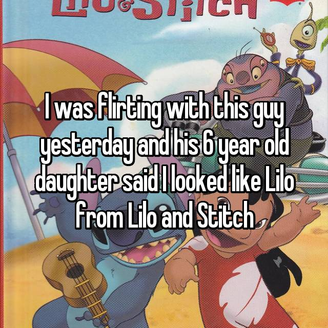 I was flirting with this guy yesterday and his 6 year old daughter said I looked like Lilo from Lilo and Stitch 😳😁😂😭