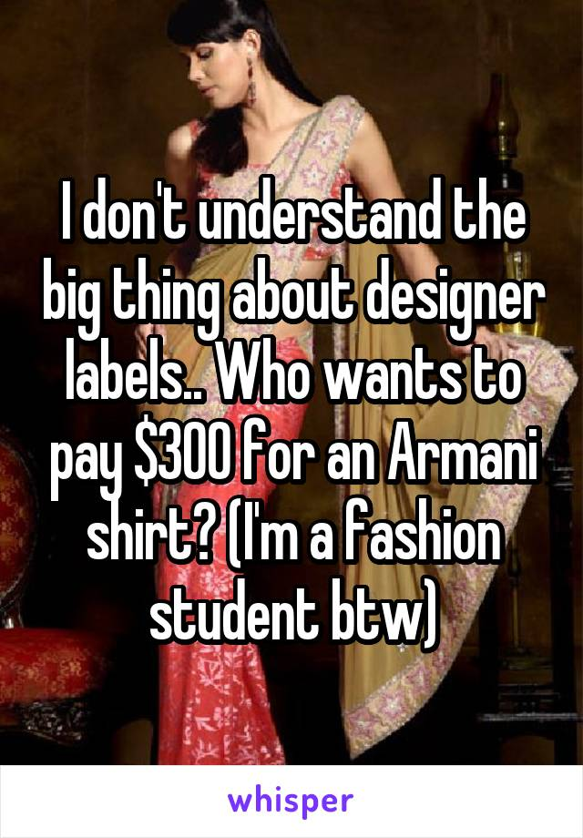 I don't understand the big thing about designer labels.. Who wants to pay $300 for an Armani shirt? (I'm a fashion student btw)