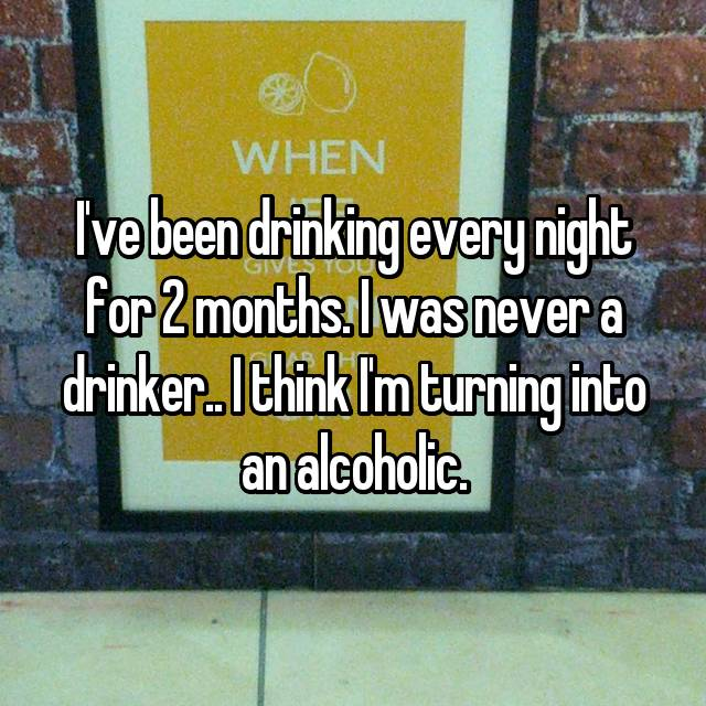 I've been drinking every night for 2 months. I was never a drinker.. I think I'm turning into an alcoholic.