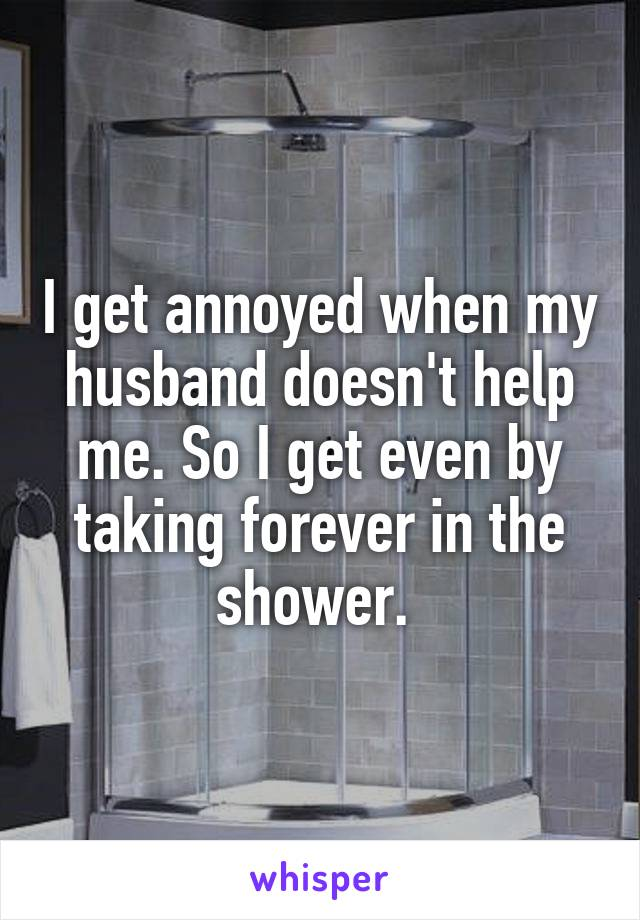 I get annoyed when my husband doesn't help me. So I get even by taking forever in the shower.