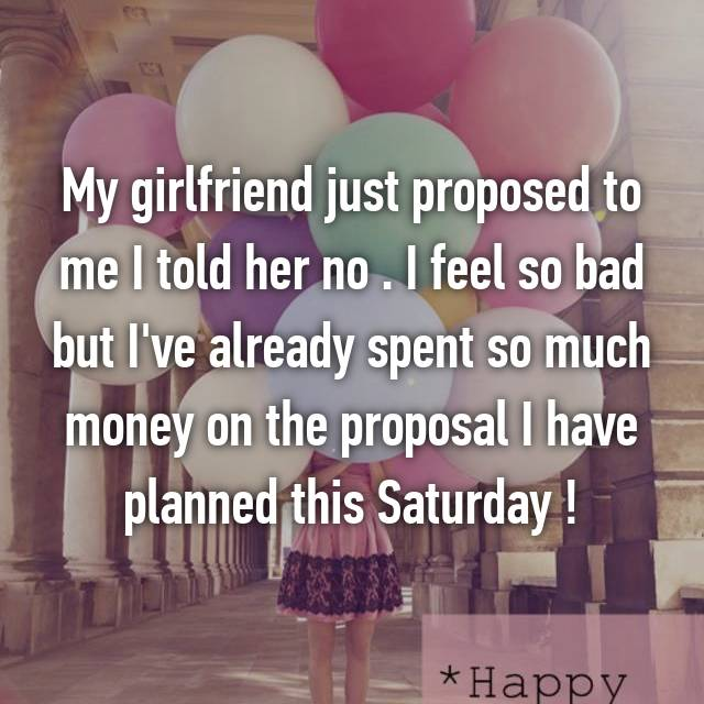 My girlfriend just proposed to me I told her no . I feel so bad but I've already spent so much money on the proposal I have planned this Saturday !