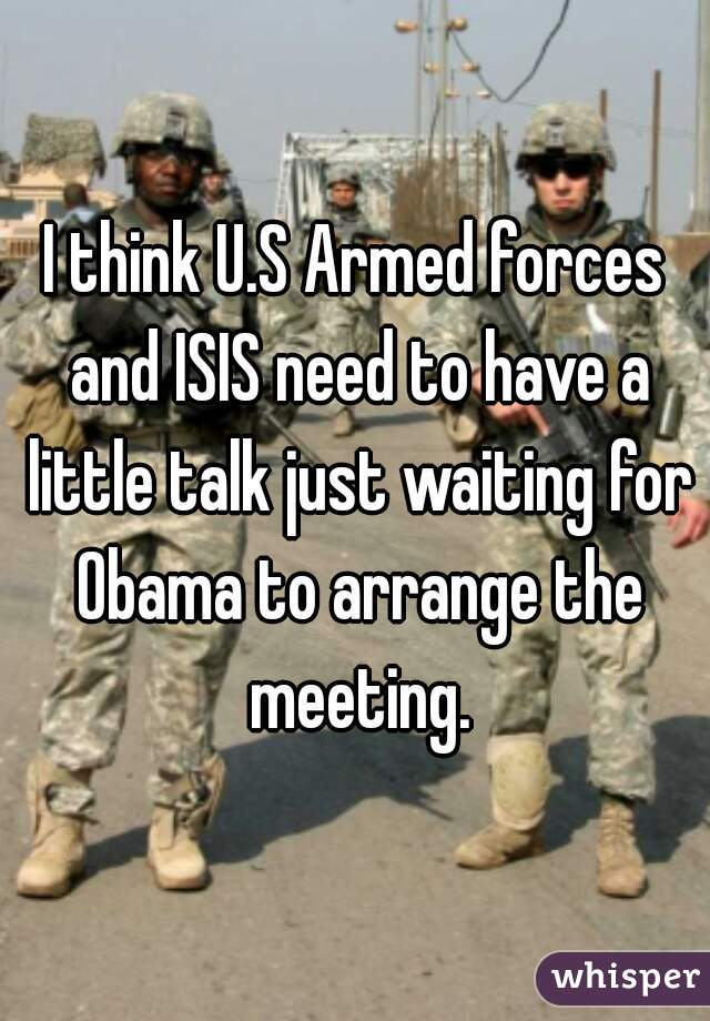 I think U.S Armed forces and ISIS need to have a little talk just waiting for Obama to arrange the meeting.