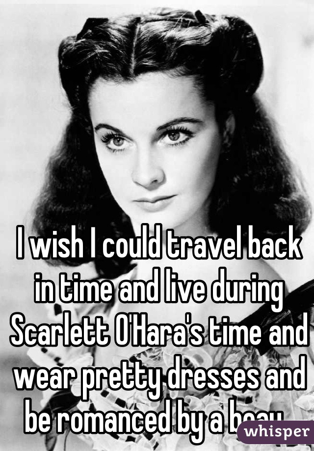 I wish I could travel back in time and live during Scarlett O'Hara's time and wear pretty dresses and be romanced by a beau.