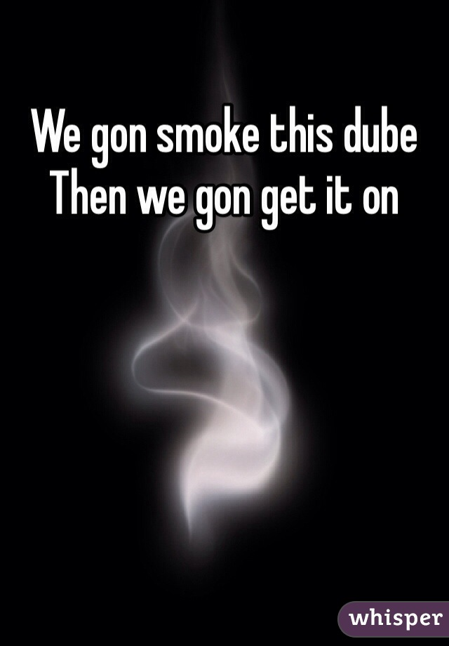 We gon smoke this dube  Then we gon get it on
