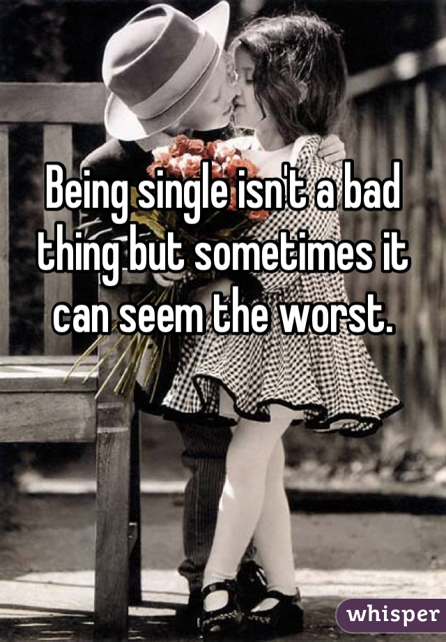 Being single isn't a bad thing but sometimes it can seem the worst.