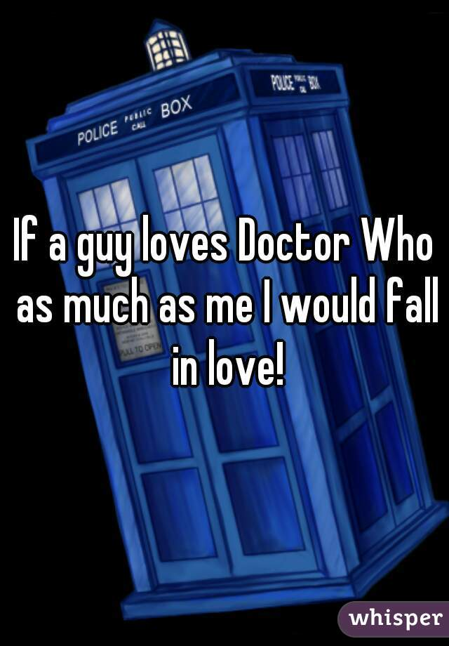 If a guy loves Doctor Who as much as me I would fall in love!