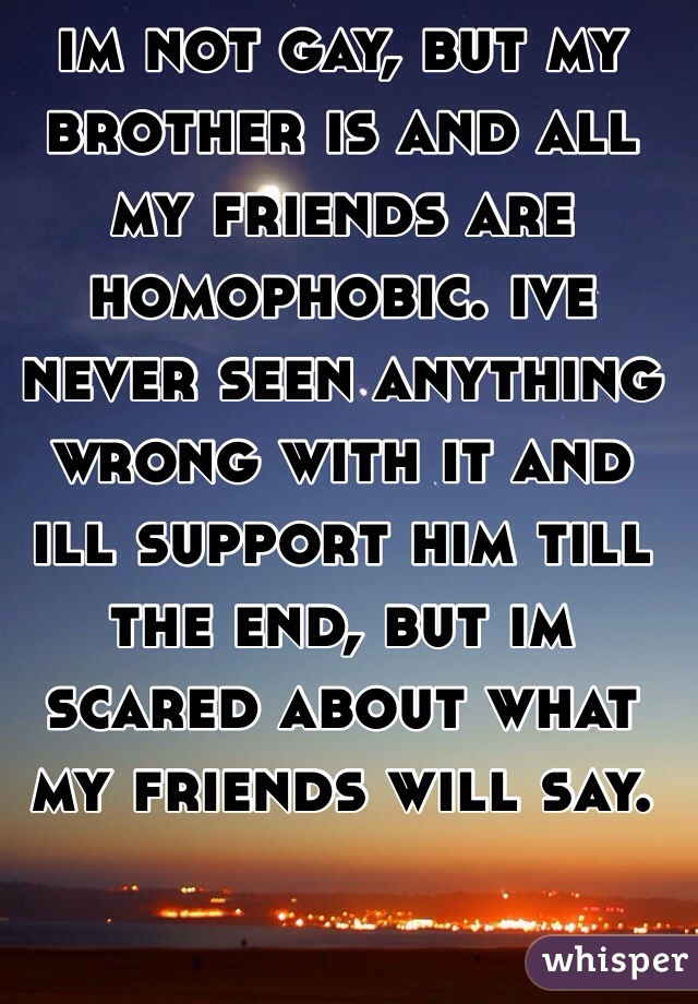 im not gay, but my brother is and all my friends are homophobic. ive never seen anything wrong with it and ill support him till the end, but im scared about what my friends will say.