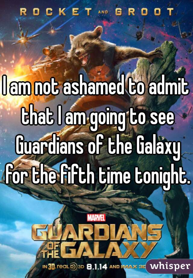 I am not ashamed to admit that I am going to see Guardians of the Galaxy for the fifth time tonight.