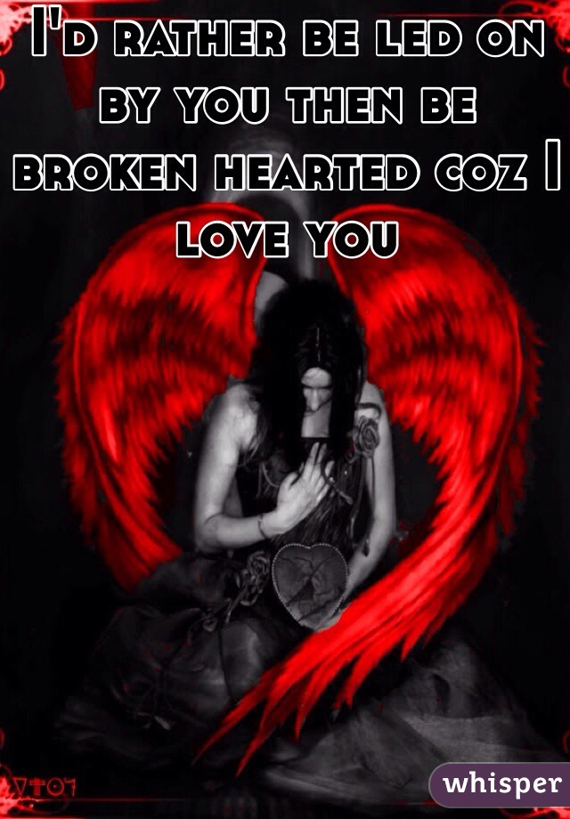 I'd rather be led on by you then be broken hearted coz I love you