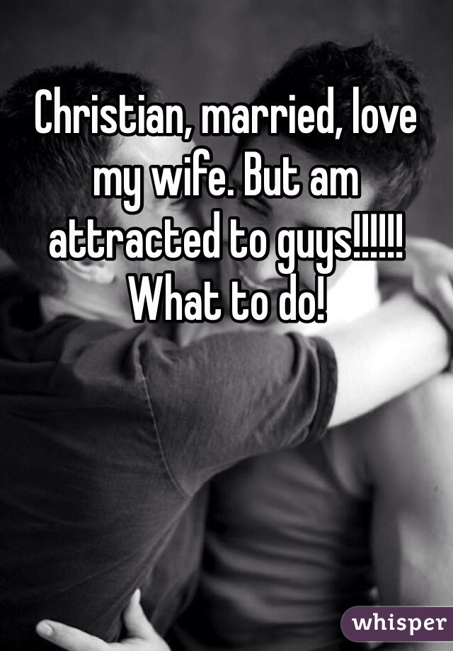 Christian, married, love my wife. But am attracted to guys!!!!!! What to do!