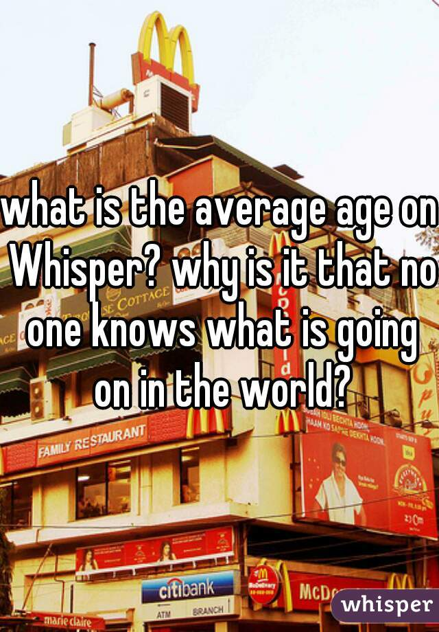 what is the average age on Whisper? why is it that no one knows what is going on in the world?