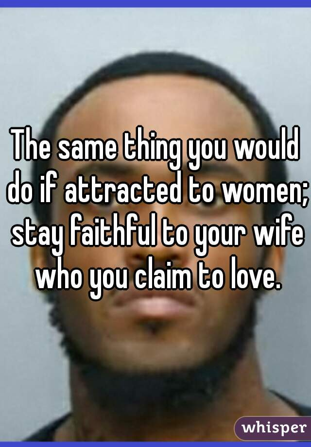 The same thing you would do if attracted to women; stay faithful to your wife who you claim to love.