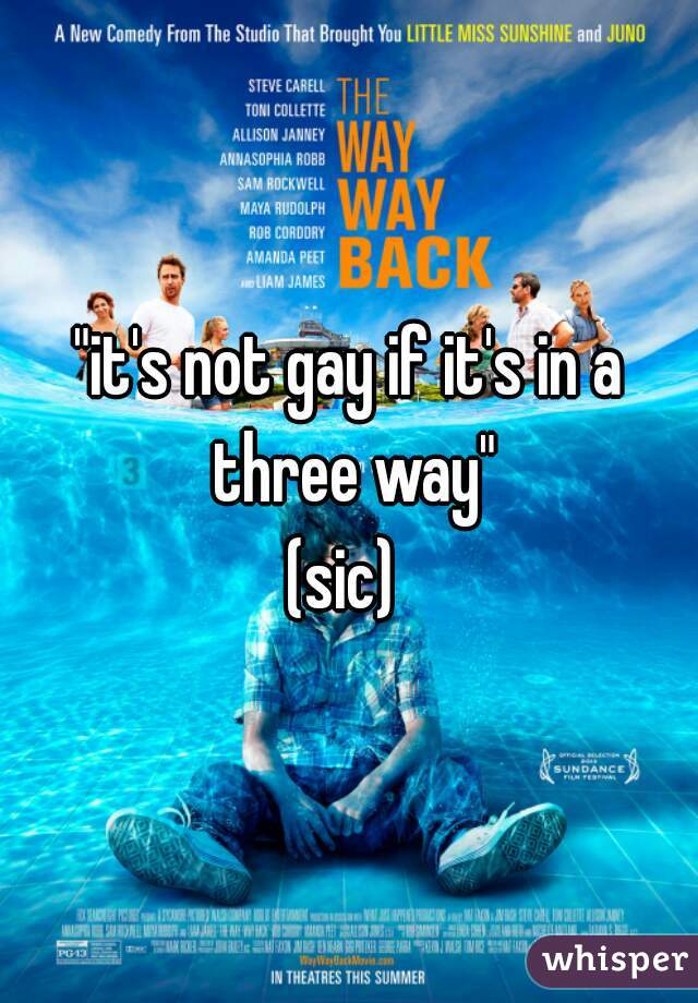 """it's not gay if it's in a three way"" (sic)"