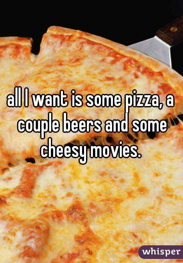 all I want is some pizza, a couple beers and some cheesy movies.