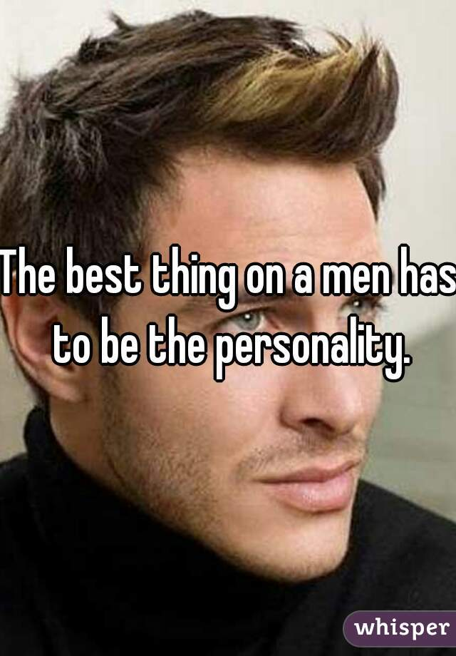 The best thing on a men has to be the personality.